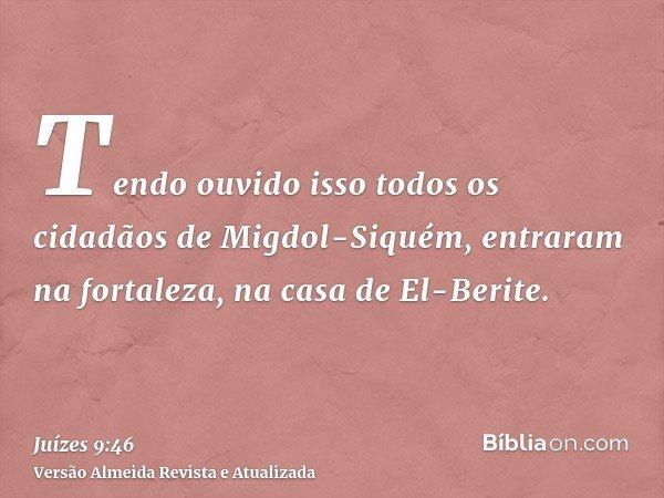Tendo ouvido isso todos os cidadãos de Migdol-Siquém, entraram na fortaleza, na casa de El-Berite.