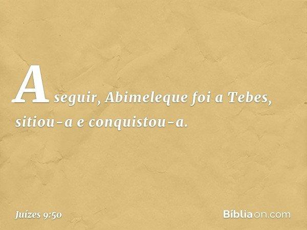 A seguir, Abimeleque foi a Tebes, sitiou-a e conquistou-a. -- Juízes 9:50