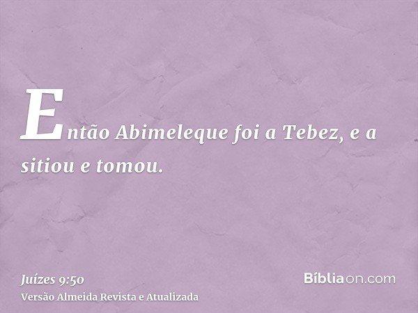 Então Abimeleque foi a Tebez, e a sitiou e tomou.