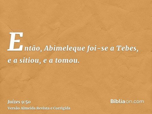 Então, Abimeleque foi-se a Tebes, e a sitiou, e a tomou.
