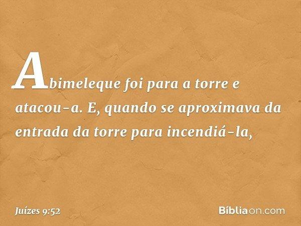 Abimeleque foi para a torre e atacou-a. E, quando se aproximava da entrada da torre para incendiá-la, -- Juízes 9:52