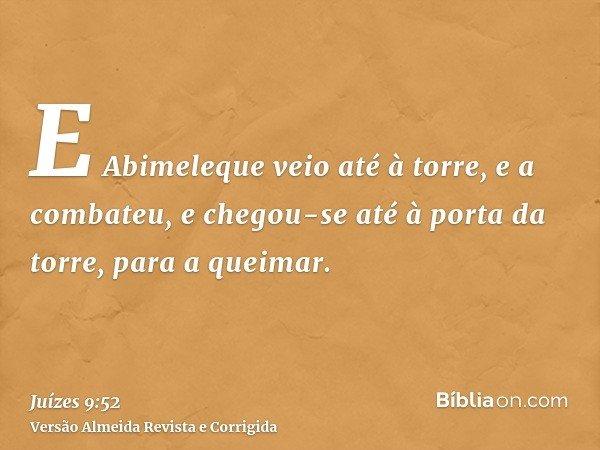 E Abimeleque veio até à torre, e a combateu, e chegou-se até à porta da torre, para a queimar.