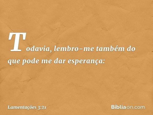 Todavia, lembro-me também do que pode me dar esperança: -- Lamentações 3:21