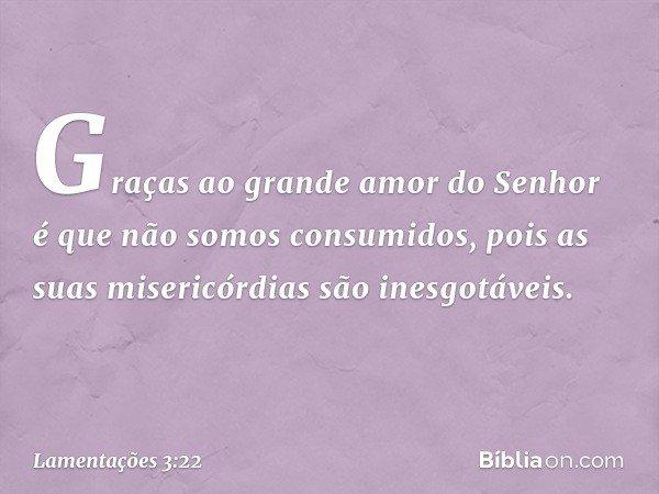 Graças ao grande amor do Senhor é que não somos consumidos, pois as suas misericórdias são inesgotáveis. -- Lamentações 3:22
