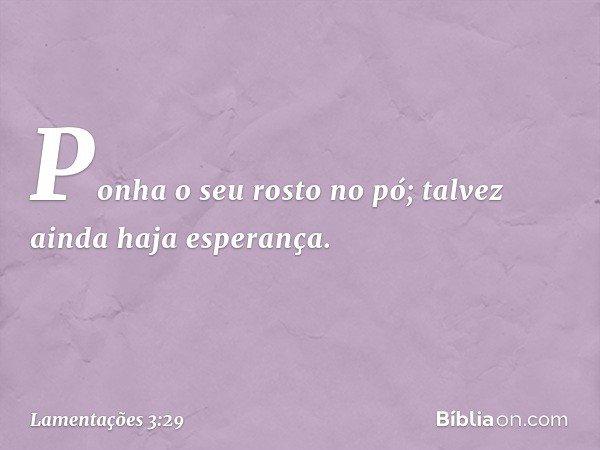 Ponha o seu rosto no pó; talvez ainda haja esperança. -- Lamentações 3:29