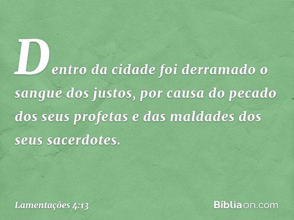 Dentro da cidade foi derramado o sangue dos justos, por causa do pecado dos seus profetas e das maldades dos seus sacerdotes. -- Lamentações 4:13