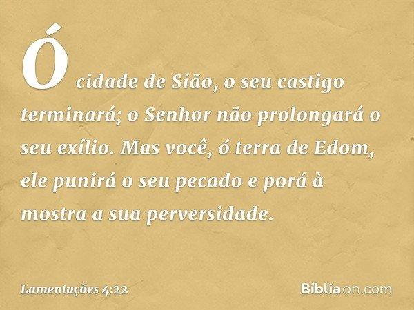 Ó cidade de Sião, o seu castigo terminará; o Senhor não prolongará o seu exílio. Mas você, ó terra de Edom, ele punirá o seu pecado e porá à mostra a sua perver