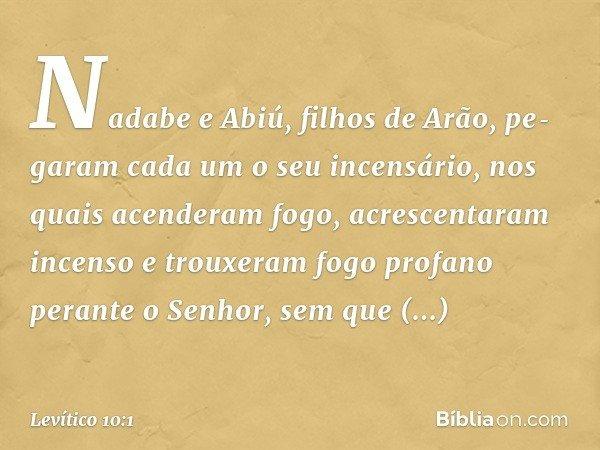 Nadabe e Abiú, filhos de Arão, pegaram cada um o seu incensário, nos quais acenderam fogo, acrescentaram incenso e trouxeram fogo profano perante o Senhor, s