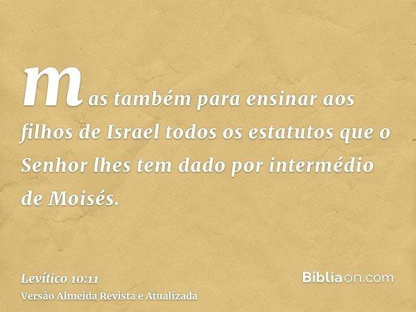 mas também para ensinar aos filhos de Israel todos os estatutos que o Senhor lhes tem dado por intermédio de Moisés.