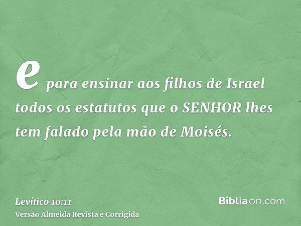 e para ensinar aos filhos de Israel todos os estatutos que o SENHOR lhes tem falado pela mão de Moisés.