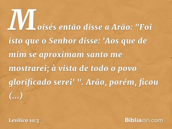 """Moisés então disse a Arão: """"Foi isto que o Senhor disse: 'Aos que de mim se aproximam santo me mostrarei; à vista de todo o povo glorificado serei' """". Arão, por"""