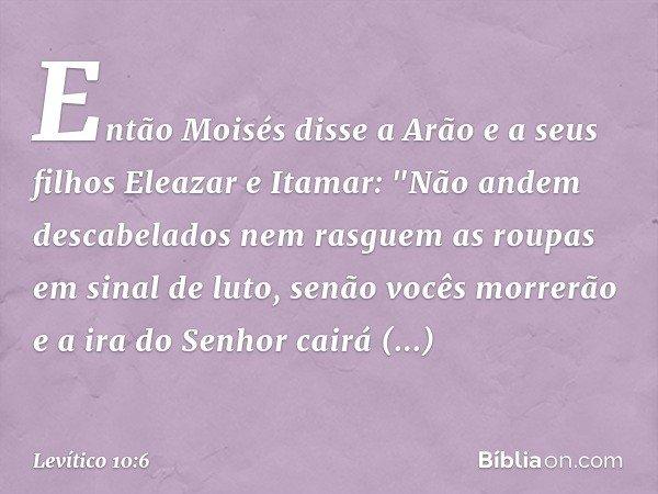 """Então Moisés disse a Arão e a seus filhos Eleazar e Itamar: """"Não andem descabelados nem rasguem as roupas em sinal de luto, senão vocês morrerão e a ira do Se"""
