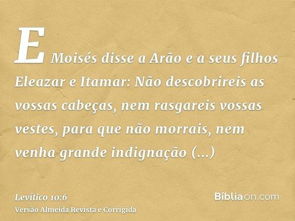 E Moisés disse a Arão e a seus filhos Eleazar e Itamar: Não descobrireis as vossas cabeças, nem rasgareis vossas vestes, para que não morrais, nem venha grande