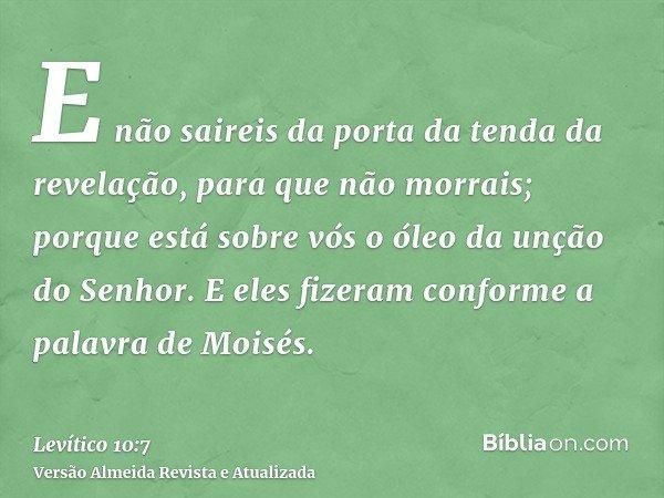 E não saireis da porta da tenda da revelação, para que não morrais; porque está sobre vós o óleo da unção do Senhor. E eles fizeram conforme a palavra de Moisés