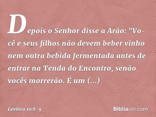 """Depois o Senhor disse a Arão: """"Você e seus filhos não devem beber vinho nem outra bebida fermentada antes de entrar na Tenda do Encontro, senão vocês morrerão."""