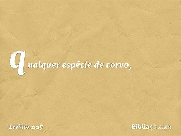 qualquer espécie de corvo, -- Levítico 11:15