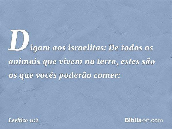 """""""Digam aos israelitas: De todos os animais que vivem na terra, estes são os que vocês poderão comer: -- Levítico 11:2"""