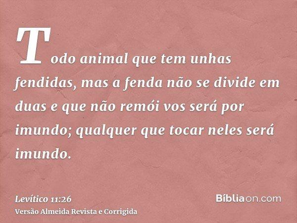 Todo animal que tem unhas fendidas, mas a fenda não se divide em duas e que não remói vos será por imundo; qualquer que tocar neles será imundo.