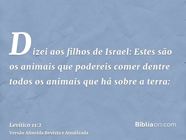 Dizei aos filhos de Israel: Estes são os animais que podereis comer dentre todos os animais que há sobre a terra: