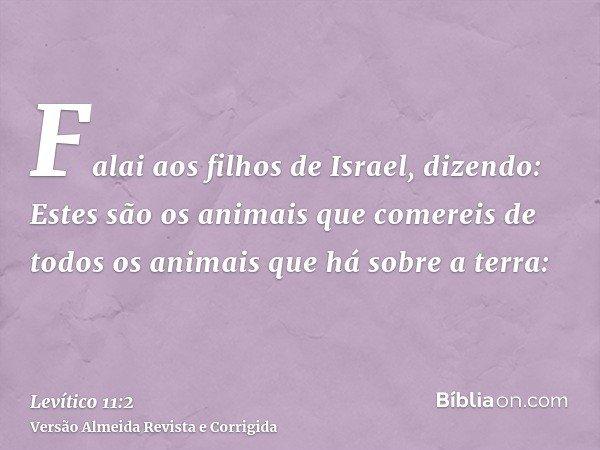 Falai aos filhos de Israel, dizendo: Estes são os animais que comereis de todos os animais que há sobre a terra: