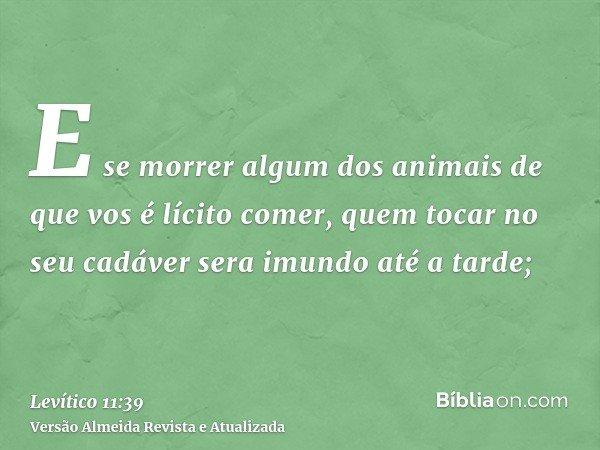 E se morrer algum dos animais de que vos é lícito comer, quem tocar no seu cadáver sera imundo até a tarde;