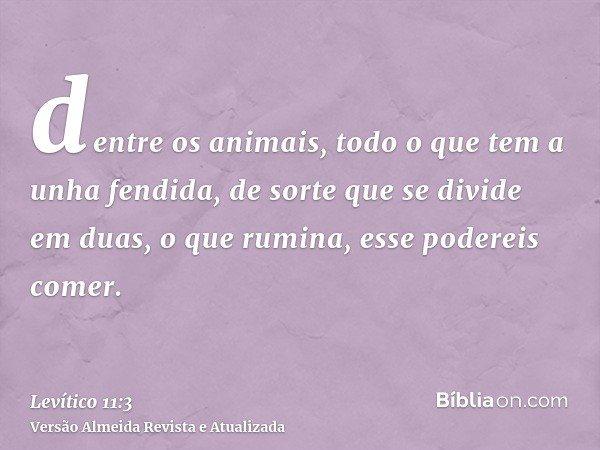 dentre os animais, todo o que tem a unha fendida, de sorte que se divide em duas, o que rumina, esse podereis comer.