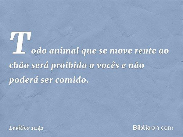 """""""Todo animal que se move rente ao chão será proibido a vocês e não poderá ser comido. -- Levítico 11:41"""