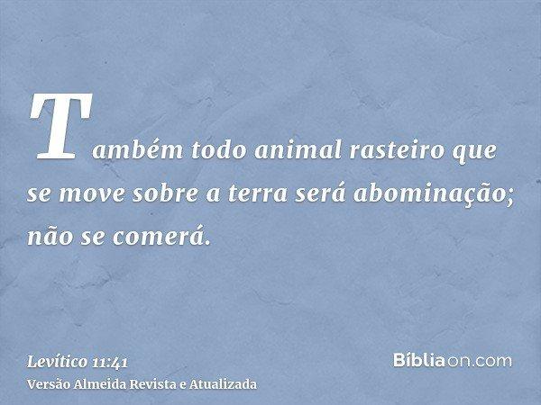Também todo animal rasteiro que se move sobre a terra será abominação; não se comerá.