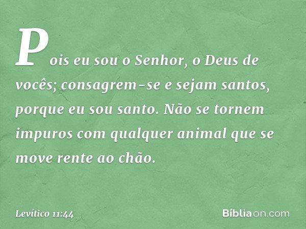 Pois eu sou o Senhor, o Deus de vocês; consagrem-se e sejam santos, porque eu sou santo. Não se tornem impuros com qualquer animal que se move rente ao chão. --