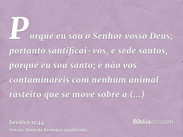 Porque eu sou o Senhor vosso Deus; portanto santificai-vos, e sede santos, porque eu sou santo; e não vos contaminareis com nenhum animal rasteiro que se move s