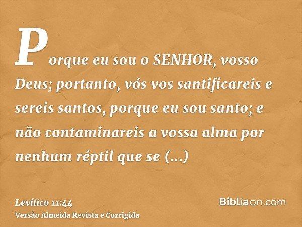 Porque eu sou o SENHOR, vosso Deus; portanto, vós vos santificareis e sereis santos, porque eu sou santo; e não contaminareis a vossa alma por nenhum réptil que