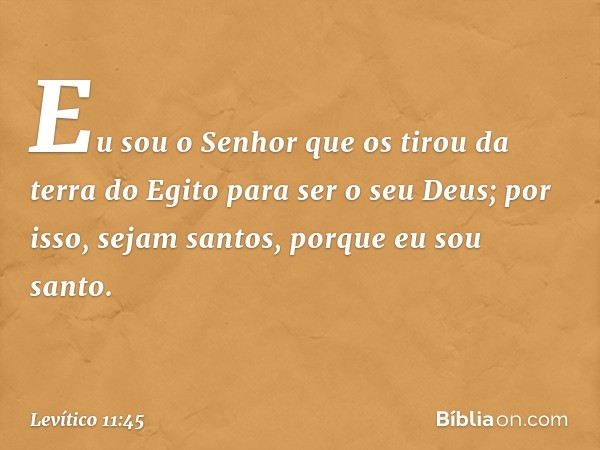Eu sou o Senhor que os tirou da terra do Egito para ser o seu Deus; por isso, sejam santos, porque eu sou santo. -- Levítico 11:45