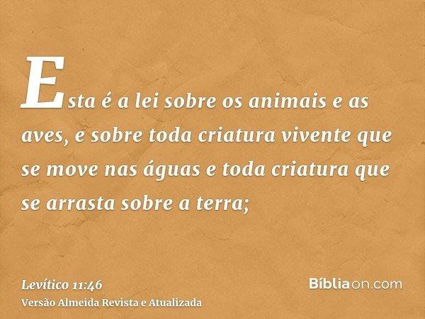 Esta é a lei sobre os animais e as aves, e sobre toda criatura vivente que se move nas águas e toda criatura que se arrasta sobre a terra;
