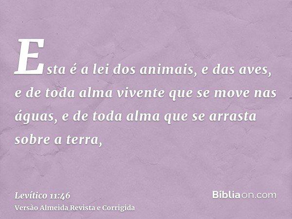 Esta é a lei dos animais, e das aves, e de toda alma vivente que se move nas águas, e de toda alma que se arrasta sobre a terra,