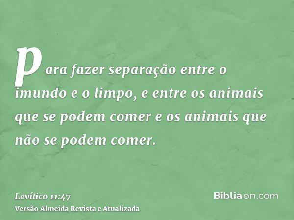 para fazer separação entre o imundo e o limpo, e entre os animais que se podem comer e os animais que não se podem comer.