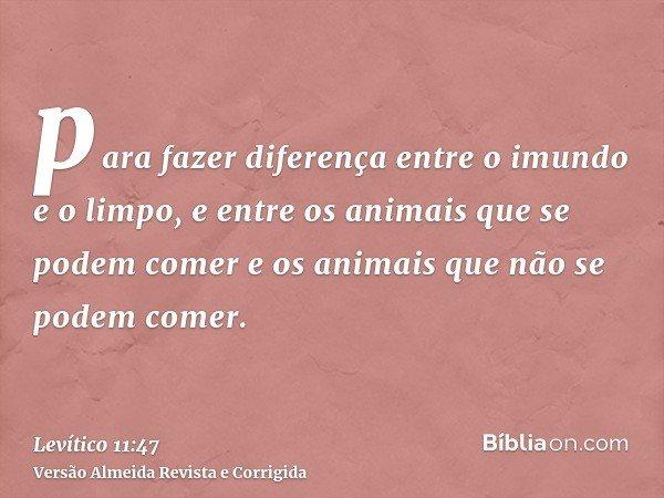 para fazer diferença entre o imundo e o limpo, e entre os animais que se podem comer e os animais que não se podem comer.