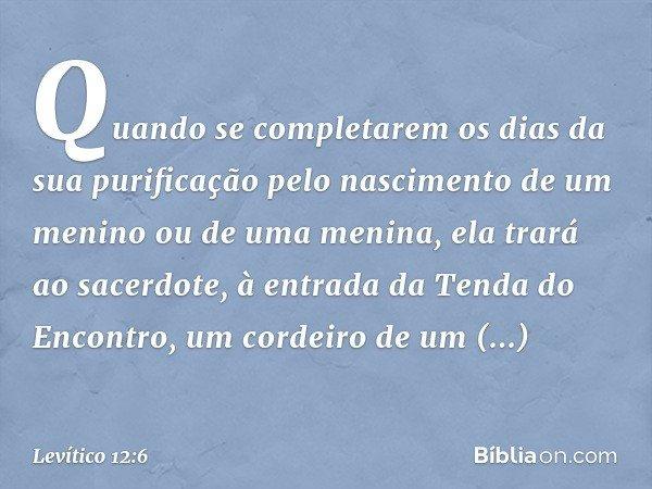 """""""Quando se completarem os dias da sua purificação pelo nascimento de um menino ou de uma menina, ela trará ao sacerdote, à entrada da Tenda do Encontro, um cordeiro d"""