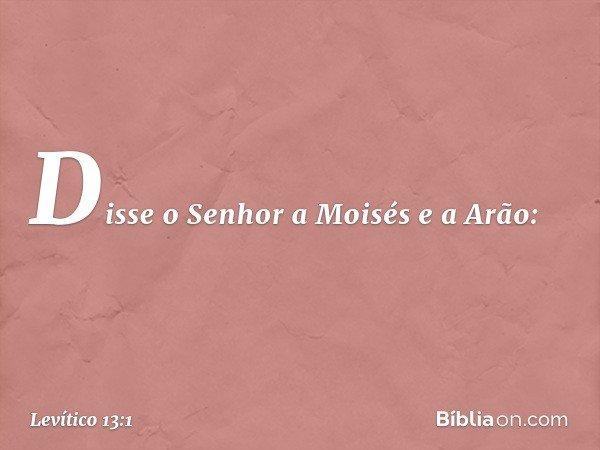 Disse o Senhor a Moisés e a Arão: -- Levítico 13:1