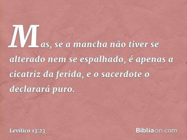 Mas, se a mancha não tiver se alterado nem se espalhado, é apenas a cicatriz da ferida, e o sacerdote o declarará puro. -- Levítico 13:23