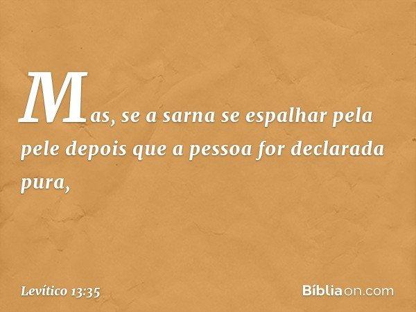 Mas, se a sarna se espalhar pela pele depois que a pessoa for declarada pura, -- Levítico 13:35