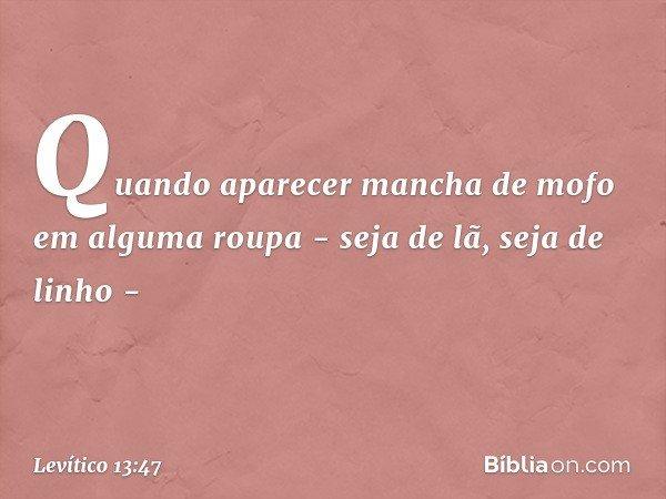 """""""Quando aparecer mancha de mofo em alguma roupa - seja de lã, seja de linho - -- Levítico 13:47"""