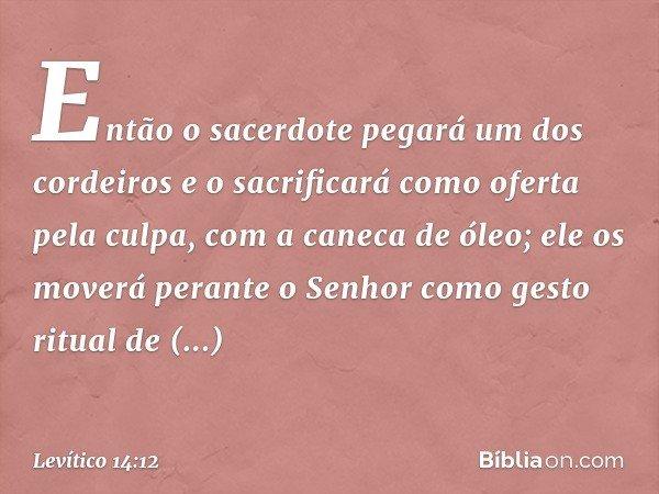 """""""Então o sacerdote pegará um dos cordeiros e o sacrificará como oferta pela culpa, com a caneca de óleo; ele os moverá perante o Senhor como gesto ritual de apresentação"""