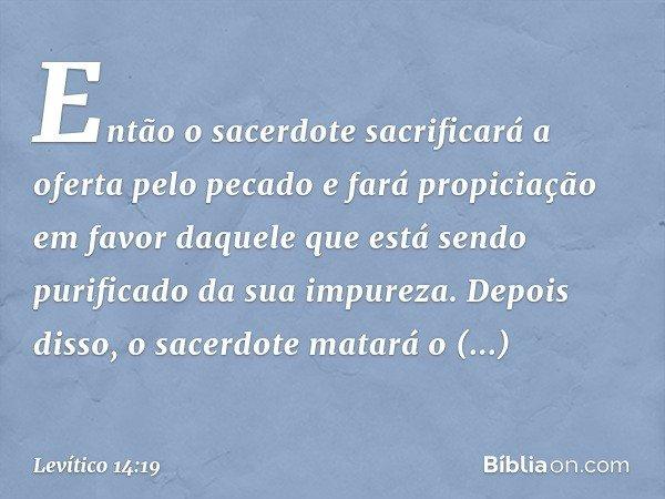 """""""Então o sacerdote sacrificará a oferta pelo pecado e fará propiciação em favor daquele que está sendo purificado da sua impureza. Depois disso, o sacerdote matará o anima"""