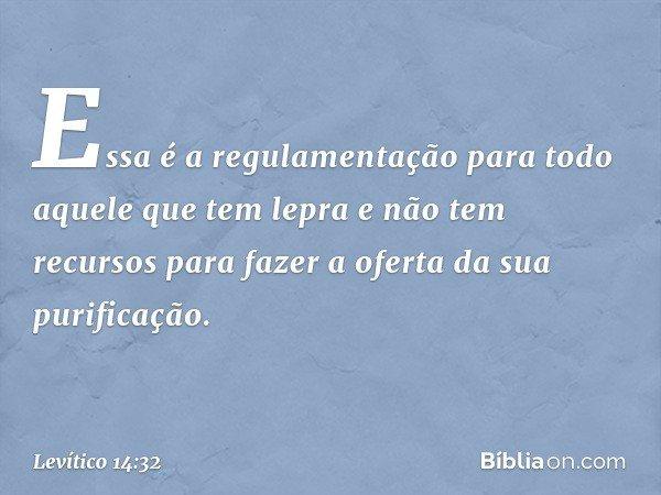 Essa é a regulamentação para todo aquele que tem lepra e não tem recursos para fazer a oferta da sua purificação. -- Levítico 14:32