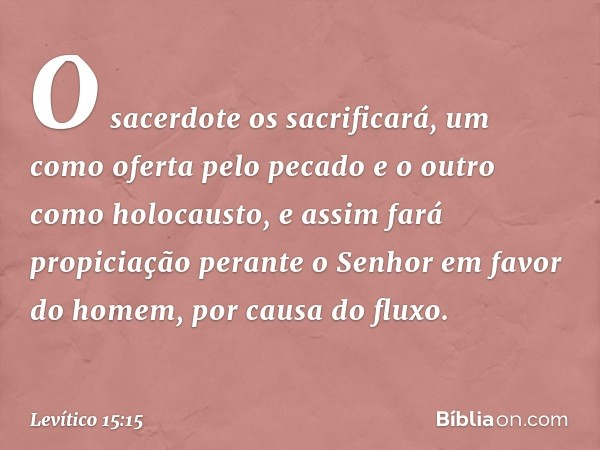O sacerdote os sacrificará, um como oferta pelo pecado e o outro como holocausto, e assim fará propiciação perante o Senhor em favor do homem, por causa do flu
