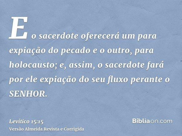 E o sacerdote oferecerá um para expiação do pecado e o outro, para holocausto; e, assim, o sacerdote fará por ele expiação do seu fluxo perante o SENHOR.
