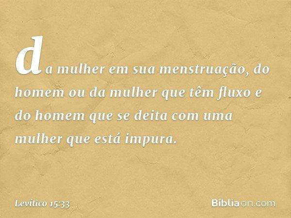 da mulher em sua menstruação, do homem ou da mulher que têm fluxo e do homem que se deita com uma mulher que está impura. -- Levítico 15:33