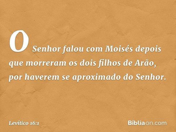 O Senhor falou com Moisés depois que morreram os dois filhos de Arão, por haverem se aproximado do Senhor. -- Levítico 16:1