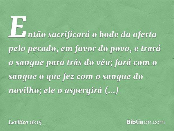 """""""Então sacrificará o bode da oferta pelo pecado, em favor do povo, e trará o sangue para trás do véu; fará com o sangue o que fez com o sangue do novilho; ele o aspergirá sob"""