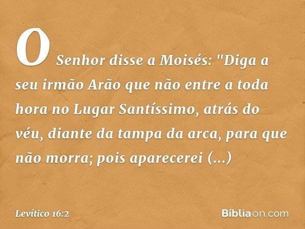 """O Senhor disse a Moisés: """"Diga a seu irmão Arão que não entre a toda hora no Lugar Santíssimo, atrás do véu, diante da tampa da arca, para que não morra; pois"""